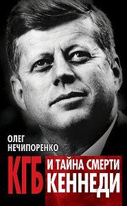 Олег Нечипоренко - КГБ и тайна смерти Кеннеди
