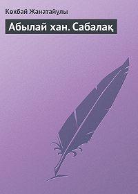 Көкбай Жанатайұлы -Абылай хан. Сабалақ
