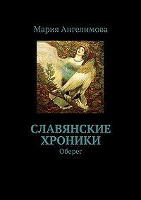 Мария Ангелимова -Славянские хроники. Оберег