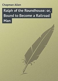 Allen Chapman -Ralph of the Roundhouse: or, Bound to Become a Railroad Man