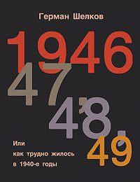 Герман Шелков -1946 г, 47 г, 48 г, 49 г. или Как трудно жилось в 1940-е годы