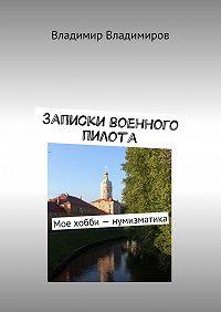 Владимир Владимиров -Записки военного пилота. Мое хобби– нумизматика