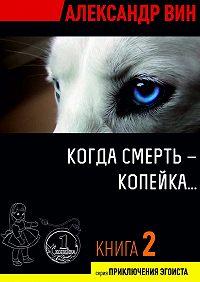 Александр ВИН - Когда смерть– копейка…