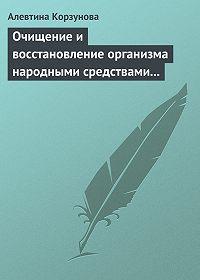 Алевтина Корзунова -Очищение и восстановление организма народными средствами при заболеваниях почек