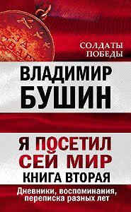 Владимир Бушин - Я посетил сей мир. Дневники, воспоминания, переписка разных лет. Книга вторая