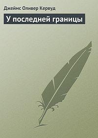 Джеймс Оливер Кервуд -У последней границы