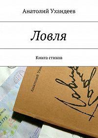 Анатолий Ухандеев -Ловля. Книга стихов