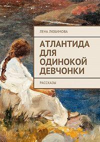 Лена Любимова -Атлантида для одинокой девчонки. Рассказы