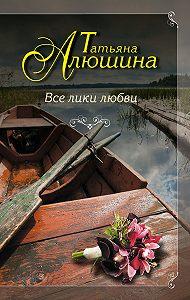 Татьяна Алюшина -Все лики любви