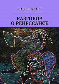 Павел Лукаш -Разговор о Ренессансе