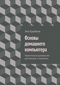 Лев Крайнов -Основы домашнего компьютера. Практическое руководство для больших ималеньких