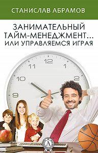 Станислав Абрамов -Занимательный тайм-менеджмент … или Управляемся играя
