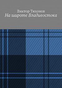Виктор Тихонов - Нашироте Владивостока