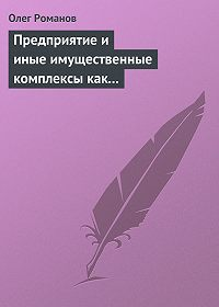 Олег Романов -Предприятие и иные имущественные комплексы как объекты гражданских прав