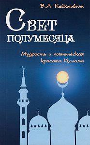 Владимир Кевхишвили -Свет полумесяца. Мудрость и поэтическая красота Ислама
