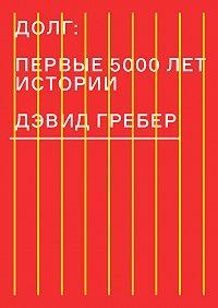 Дэвид Гребер -Долг: первые 5000 лет истории