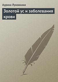 Аурика Луковкина -Золотой ус и заболевания крови