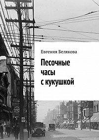 Евгения Белякова - Песочные часы с кукушкой