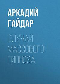 Аркадий Гайдар -Случай массового гипноза