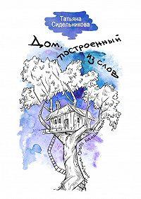 Татьяна Сидельникова - Дом, построенный из слов