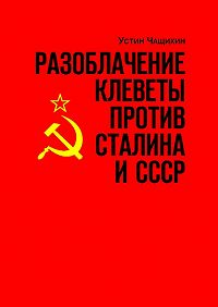Устин Чащихин -Разоблачение клеветы против Сталина иСССР. Независимое исследование