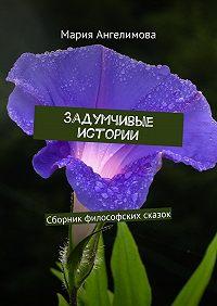 Мария Ангелимова -Задумчивые истории. Сборник философских сказок