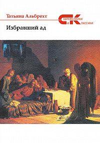 Татьяна Альбрехт -Избравший ад: повесть из евангельских времен