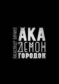 Александр Бачило -Академонгородок. Роман впроисшествиях