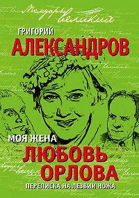 Григорий Александров -Моя жена Любовь Орлова. Переписка на лезвии ножа