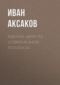 Иван Аксаков -Идеалы «Дня» по «Современной Летописи»