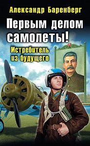 Александр Баренберг - Первым делом самолеты! Истребитель из будущего