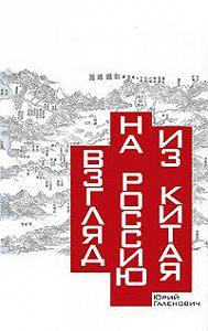 Юрий Михайлович Галенович -Взгляд на Россию из Китая