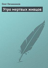 Олег Овчинников - Утро мертвых живцов