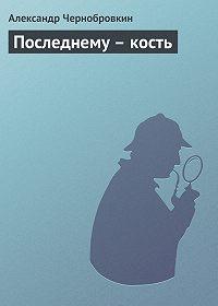 Александр Чернобровкин -Последнему – кость