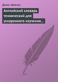 Денис Шевчук -Английский словарь технический для ускоренного изучения английского языка. Часть 1 (1800 слов)