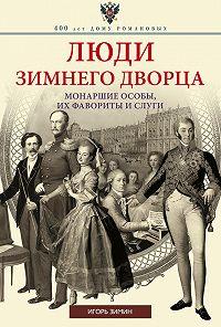 Игорь Зимин -Люди Зимнего дворца. Монаршие особы, их фавориты и слуги