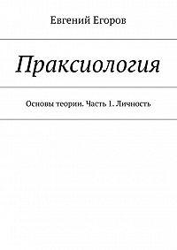 Евгений Егоров -Праксиология. Основы теории. Часть 1. Личность