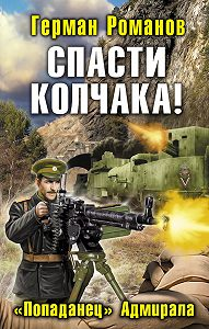 Герман Романов -Спасти Колчака! «Попаданец» Адмирала
