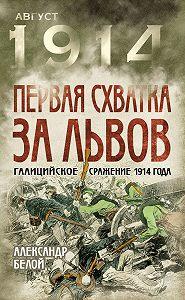 Александр Белой -Первая схватка за Львов. Галицийское сражение 1914 года