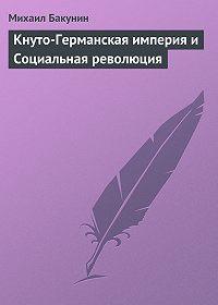 Михаил Бакунин - Кнуто-Германская империя и Социальная революция