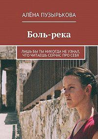 Алёна Пузырькова -Боль-река. Лишьбы ты никогда неузнал, что читаешь сейчас просебя