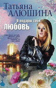 Татьяна Алюшина -Я подарю тебе любовь