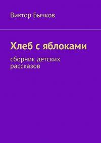 Виктор Бычков - Хлеб сяблоками. сборник детских рассказов
