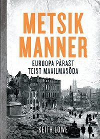 Keith Lowe -Metsik Manner. Euroopa pärast II maailmasõda