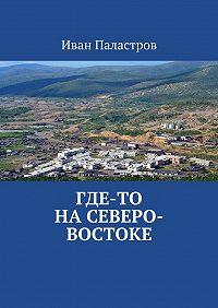 Иван Паластров -Где-то на Северо-Востоке