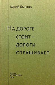 Юрий Бычков -На дороге стоит – дороги спрашивает