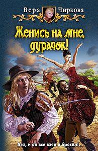 Вера Чиркова - Женись на мне, дурачок!
