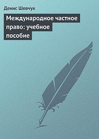 Денис Шевчук -Международное частное право: учебное пособие