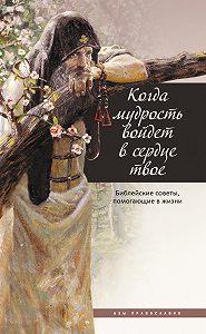 Татьяна Терещенко -Когда мудрость войдет в сердце твое… Библейские советы, помогающие в жизни