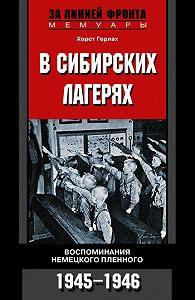 Хорст Герлах -В сибирских лагерях. Воспоминания немецкого пленного. 1945-1946
